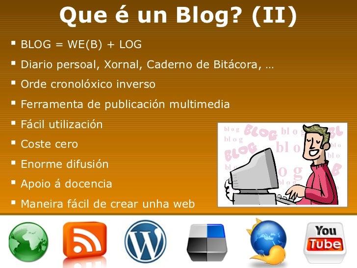 Que é un Blog? (II) <ul><li>BLOG = WE(B) + LOG </li></ul><ul><li>Diario persoal, Xornal, Caderno de Bitácora, … </li></ul>...