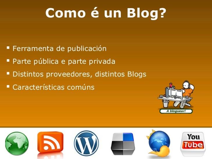 Como é un Blog? <ul><li>Ferramenta de publicación </li></ul><ul><li>Parte pública e parte privada </li></ul><ul><li>Distin...