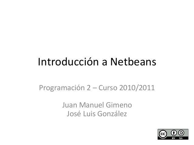 Introducción  a  Netbeans  Programación  2  –  Curso  2010/2011  Juan  Manuel  Gimeno  José  Luis  González