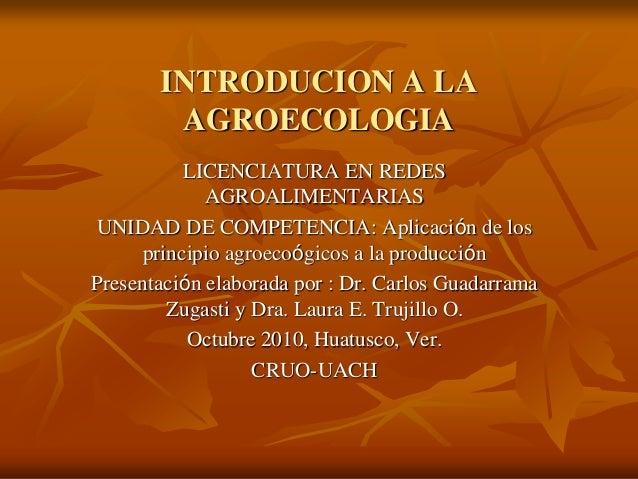 INTRODUCION A LA AGROECOLOGIA LICENCIATURA EN REDES AGROALIMENTARIAS UNIDAD DE COMPETENCIA: Aplicación de los principio ag...