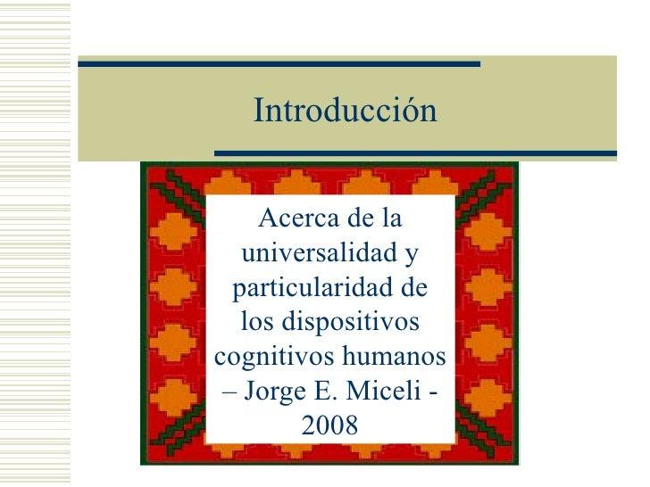 Introducción     Acerca de la   universalidad y  particularidad de   los dispositivoscognitivos humanos – Jorge E. Miceli ...