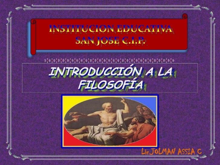 INSTITUCION EDUCATIVA SAN JOSE C.I.P.<br />INTRODUCCIÓN A LA FILOSOFÍA<br />Lic.JOLMANASSIA C<br />
