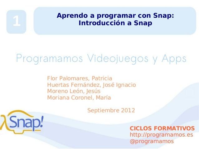 1  Aprendo a programar con Snap: Introducción a Snap  Programamos Videojuegos y Apps Flor Palomares, Patricia Huertas Fern...