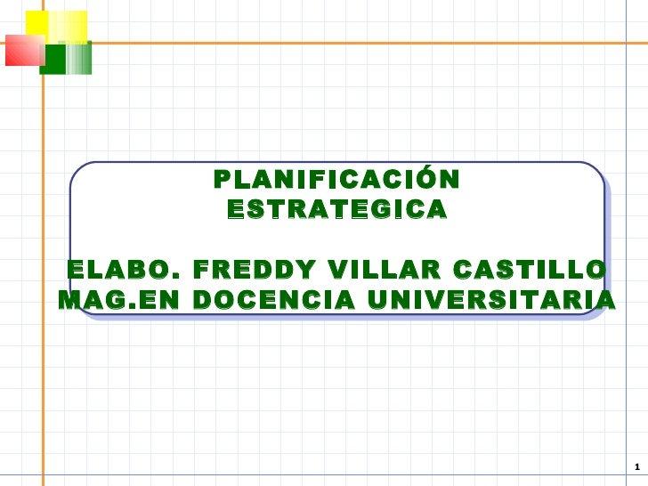 PLANIFICACIÓN ESTRATEGICA ELABO. FREDDY VILLAR CASTILLO MAG.EN DOCENCIA UNIVERSITARIA