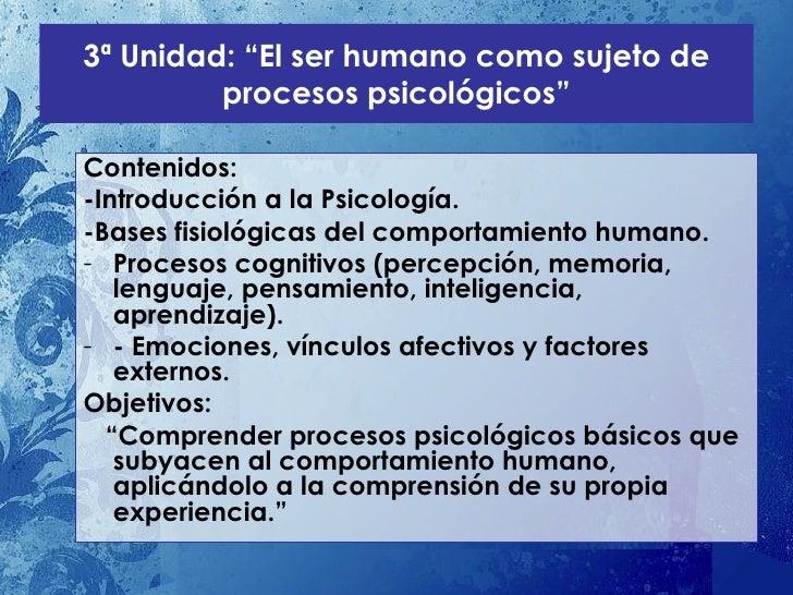 """3ª Unidad: """"El ser humano como sujeto de procesos psicológicos"""" <ul><li>Contenidos: </li></ul><ul><li>-Introducción a la P..."""