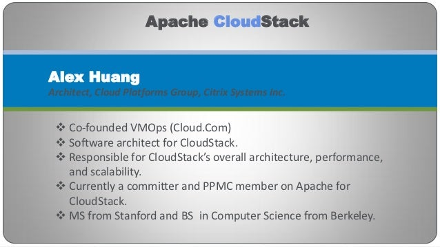 Apache CloudStackAlex HuangArchitect, Cloud Platforms Group, Citrix Systems Inc.  Co-founded VMOps (Cloud.Com)  Software...