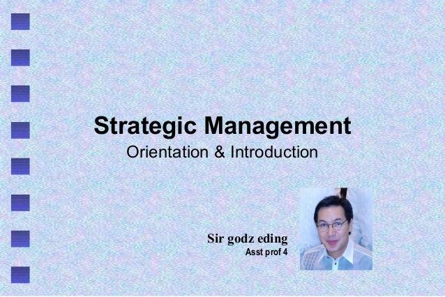 Strategic Management Orientation & Introduction Sir godz eding Asst prof 4