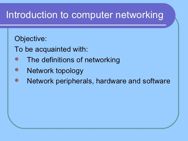 Introduction to computer networking Objective: To be acquainted with:  The definitions of networking  Network topology ...