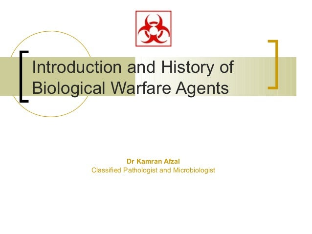 Introduction and History ofBiological Warfare Agents                   Dr Kamran Afzal       Classified Pathologist and Mi...