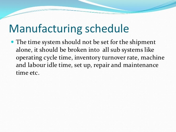 Manufacturing schedule The time system should not be set for the shipment alone, it should be broken into all sub systems...