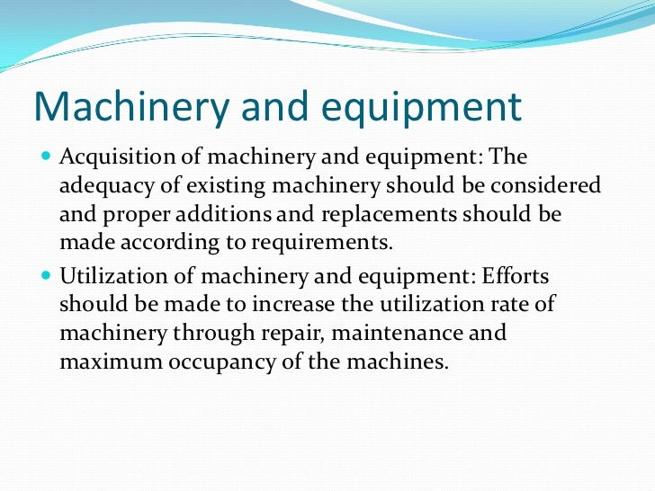 Machinery and equipment Acquisition of machinery and equipment: The  adequacy of existing machinery should be considered ...