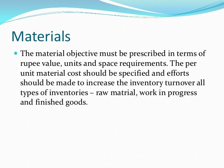 Materials The material objective must be prescribed in terms of rupee value, units and space requirements. The per unit m...