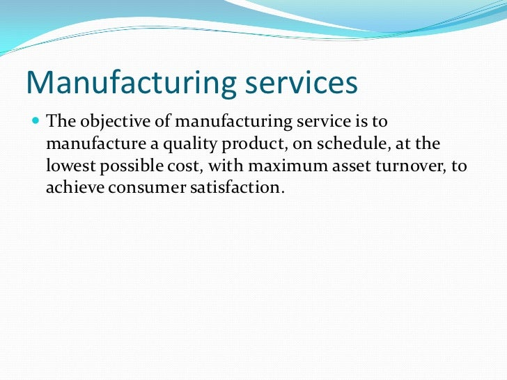 Manufacturing services The objective of manufacturing service is to manufacture a quality product, on schedule, at the lo...