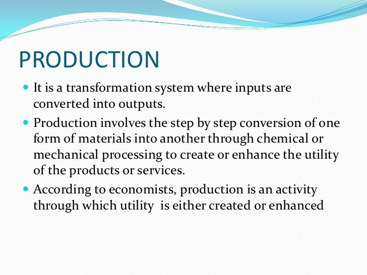 PRODUCTION It is a transformation system where inputs are  converted into outputs. Production involves the step by step ...