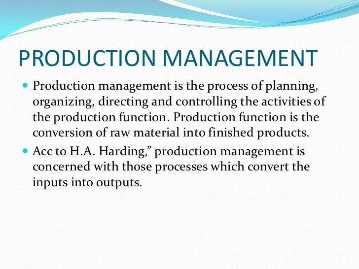 PRODUCTION MANAGEMENT Production management is the process of planning,  organizing, directing and controlling the activi...