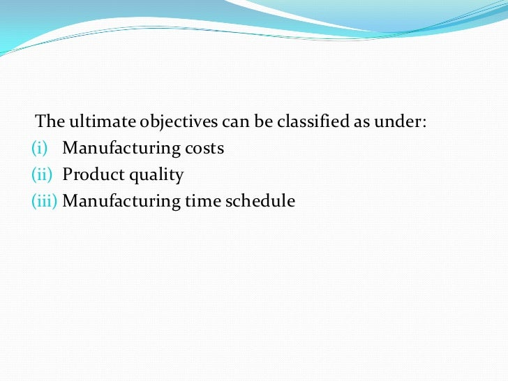 The ultimate objectives can be classified as under:(i) Manufacturing costs(ii) Product quality(iii) Manufacturing time sch...