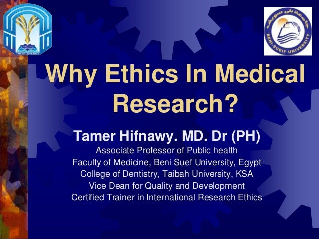 Why Ethics In Medical Research? Tamer Hifnawy. MD. Dr (PH) Associate Professor of Public health Faculty of Medicine, Beni ...