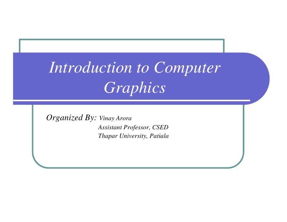 Introduction to Computer        GraphicsOrganized By: Vinay Arora               Assistant Professor, CSED               Th...