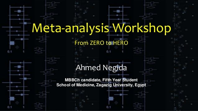 Meta-analysis Workshop From ZERO to HERO Ahmed Negida MBBCh candidate, Fifth Year Student School of Medicine, Zagazig Univ...