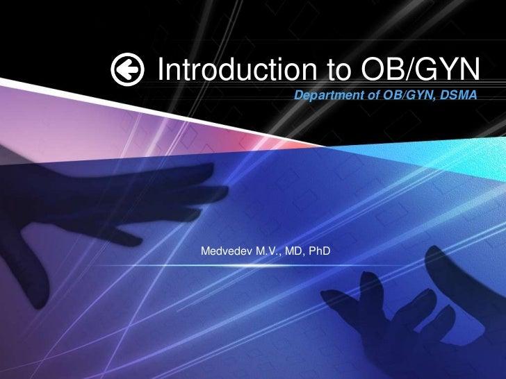 Introduction to OB/GYN                 Department of OB/GYN, DSMA  Medvedev M.V., MD, PhD