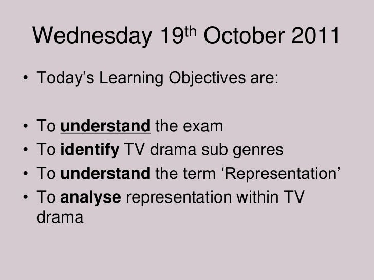 """Wednesday 19th October 2011• Today""""s Learning Objectives are:•   To understand the exam•   To identify TV drama sub genres..."""