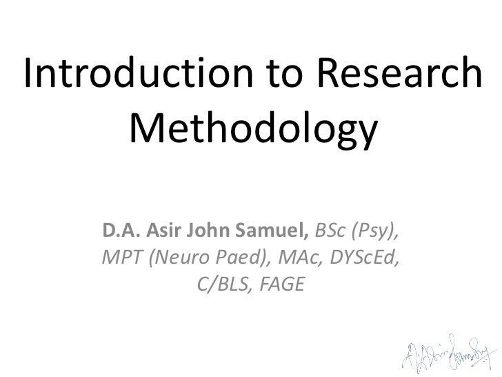 Introduction to Research      Methodology    D.A. Asir John Samuel, BSc (Psy),    MPT (Neuro Paed), MAc, DYScEd,          ...