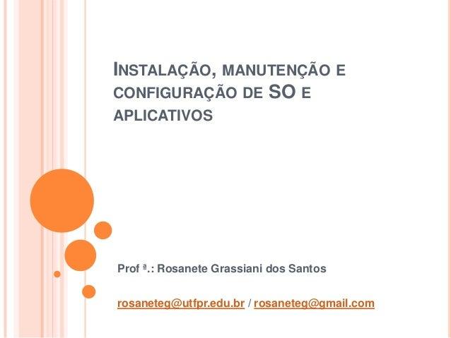 INSTALAÇÃO, MANUTENÇÃO ECONFIGURAÇÃO DE SO EAPLICATIVOSProf ª.: Rosanete Grassiani dos Santosrosaneteg@utfpr.edu.br / rosa...