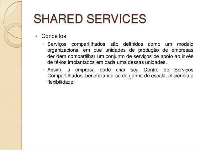 SHARED SERVICES   Conceitos    ◦ Serviços compartilhados são definidos como um modelo      organizacional em que unidades...