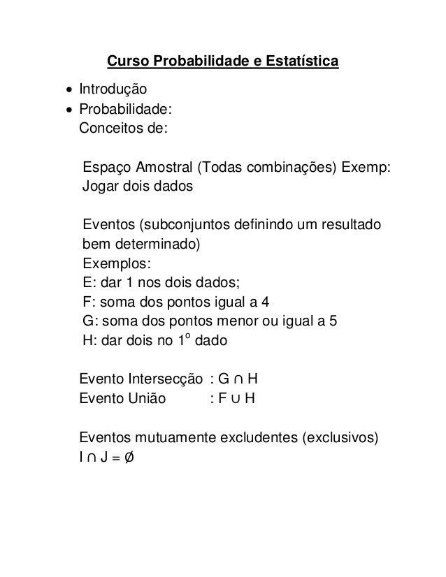 Curso Probabilidade e Estatística Introdução Probabilidade:  Conceitos de:  Espaço Amostral (Todas combinações) Exemp:  ...