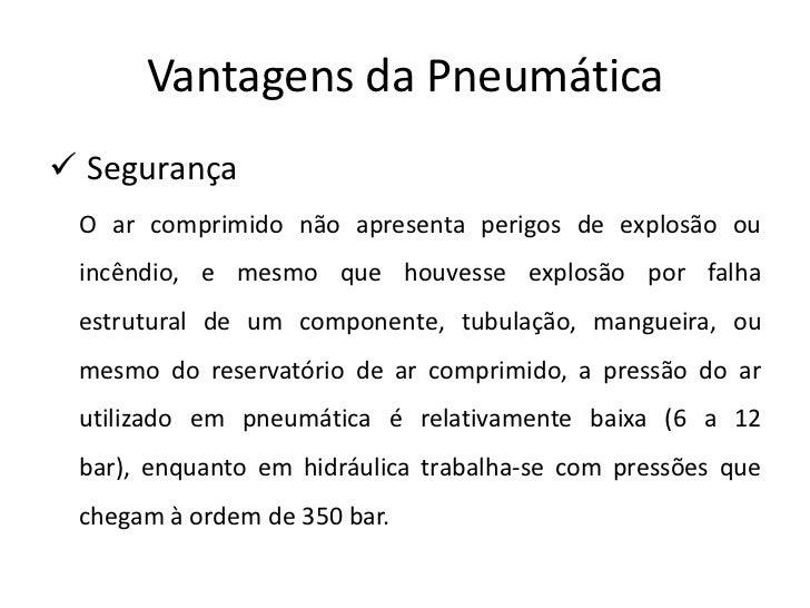 Vantagens da Pneumática Segurança O ar comprimido não apresenta perigos de explosão ou incêndio, e mesmo que houvesse exp...