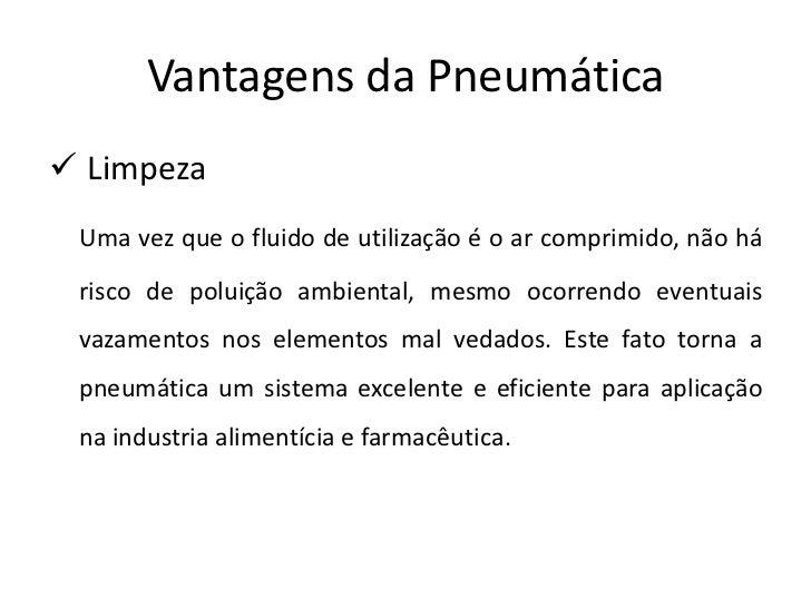 Vantagens da Pneumática Limpeza Uma vez que o fluido de utilização é o ar comprimido, não há risco de poluição ambiental,...