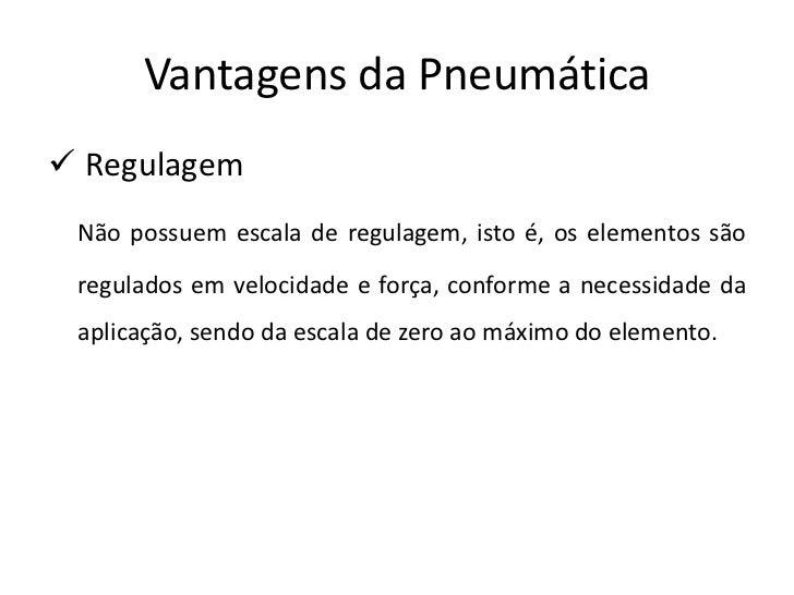 Vantagens da Pneumática Regulagem Não possuem escala de regulagem, isto é, os elementos são regulados em velocidade e for...