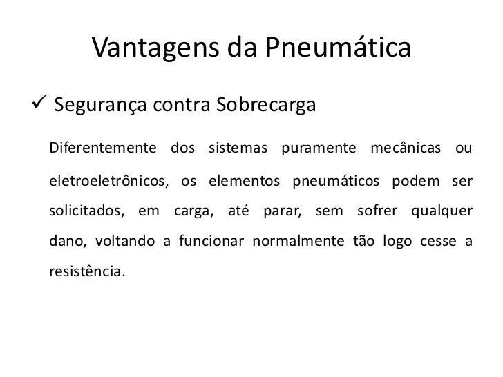 Vantagens da Pneumática Segurança contra Sobrecarga Diferentemente dos sistemas puramente mecânicas ou eletroeletrônicos,...