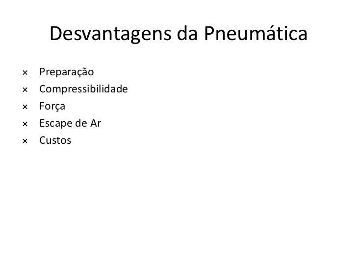 Desvantagens da Pneumática×   Preparação×   Compressibilidade×   Força×   Escape de Ar×   Custos