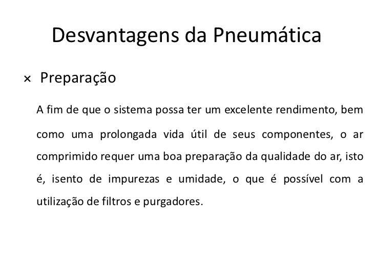 Desvantagens da Pneumática× Preparação A fim de que o sistema possa ter um excelente rendimento, bem como uma prolongada v...