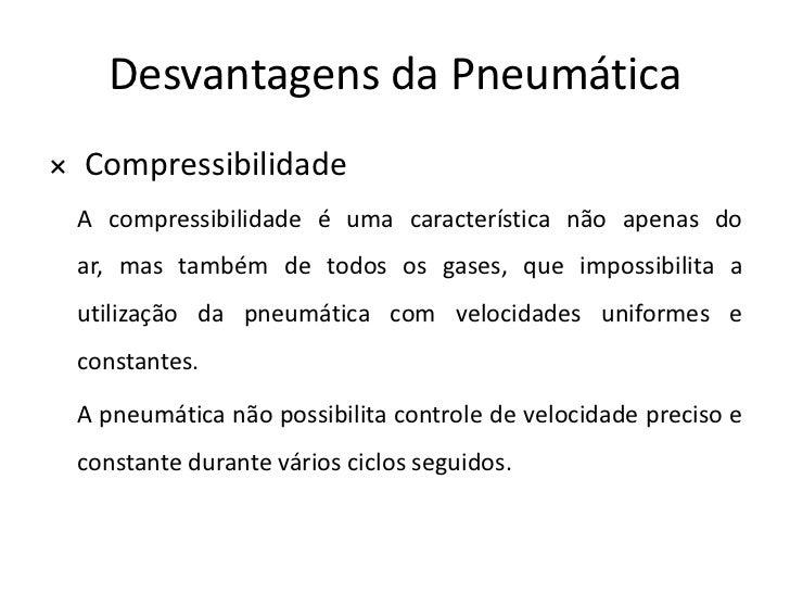 Desvantagens da Pneumática× Compressibilidade A compressibilidade é uma característica não apenas do ar, mas também de tod...