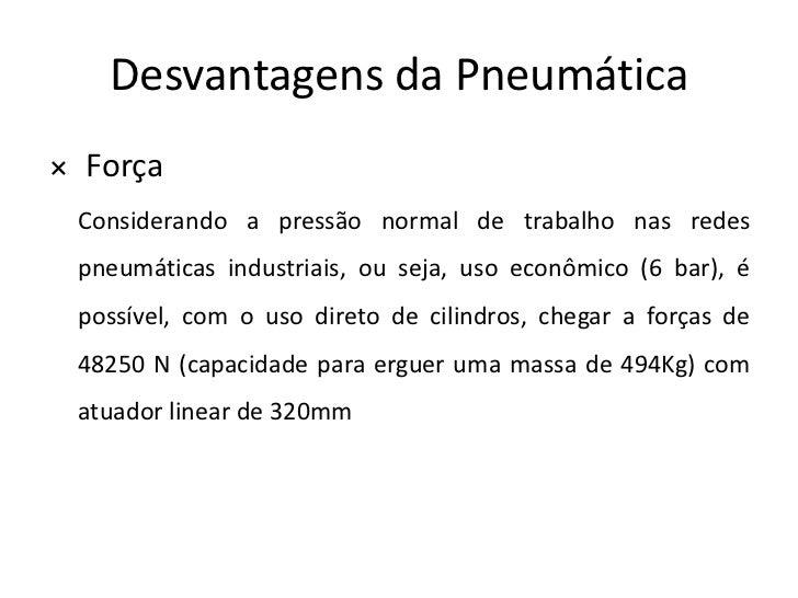 Desvantagens da Pneumática× Força Considerando a pressão normal de trabalho nas redes pneumáticas industriais, ou seja, us...