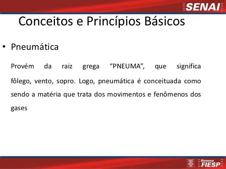 """Conceitos e Princípios Básicos• Pneumática Provém    da   raiz   grega   """"PNEUMA"""",    que   significa fôlego, vento, sopro..."""