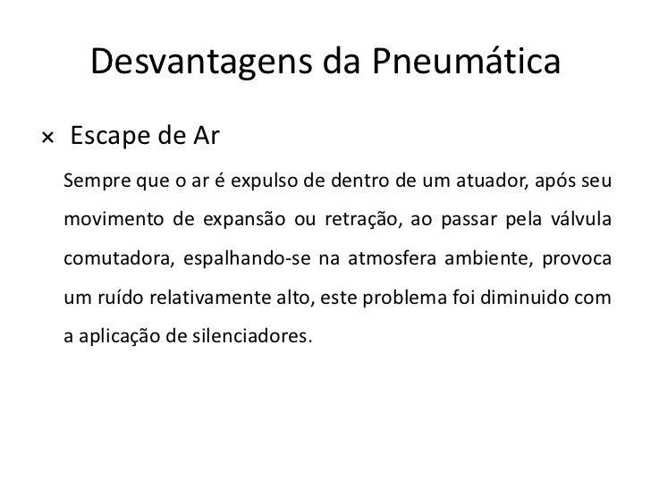 Desvantagens da Pneumática× Escape de Ar Sempre que o ar é expulso de dentro de um atuador, após seu movimento de expansão...
