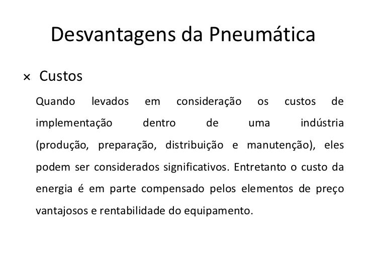 Desvantagens da Pneumática× Custos Quando    levados    em      consideração    os   custos   de implementação       dentr...
