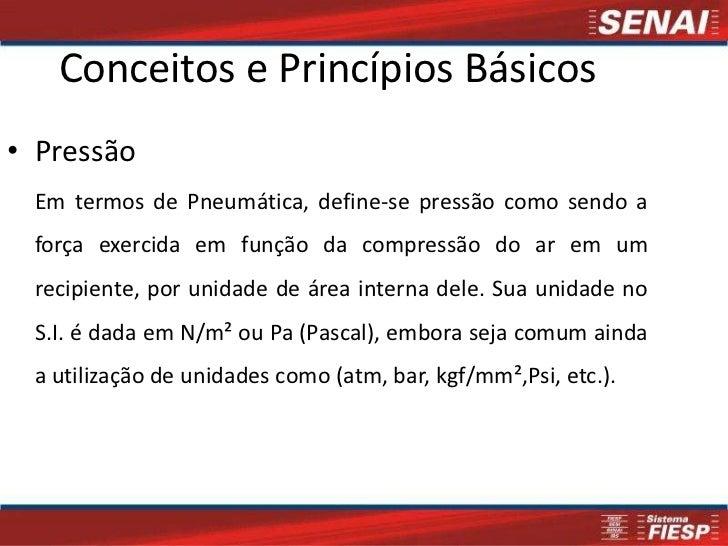 Conceitos e Princípios Básicos• Pressão Em termos de Pneumática, define-se pressão como sendo a força exercida em função d...