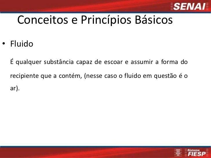 Conceitos e Princípios Básicos• Fluido  É qualquer substância capaz de escoar e assumir a forma do  recipiente que a conté...