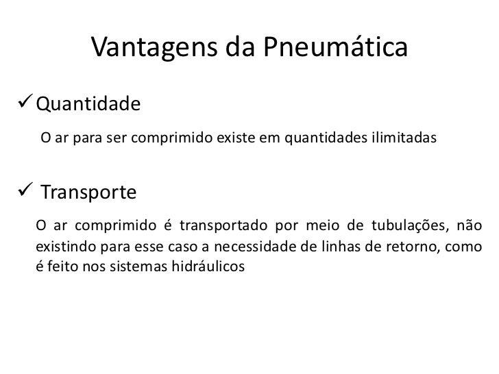 Vantagens da PneumáticaQuantidade  O ar para ser comprimido existe em quantidades ilimitadas Transporte O ar comprimido ...