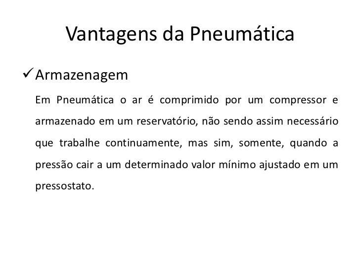 Vantagens da PneumáticaArmazenagem Em Pneumática o ar é comprimido por um compressor e armazenado em um reservatório, não...