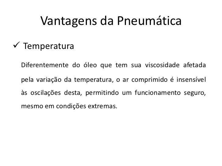 Vantagens da Pneumática Temperatura Diferentemente do óleo que tem sua viscosidade afetada pela variação da temperatura, ...