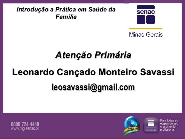 Atenção Primária Leonardo Cançado Monteiro Savassi [email_address] Introdução a Prática em Saúde da Família