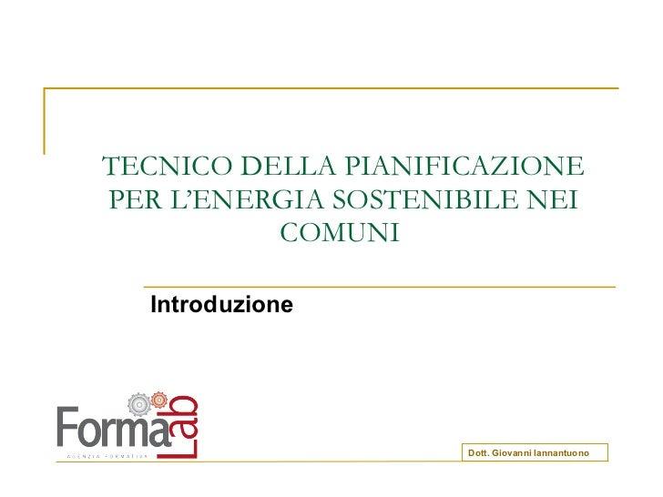 TECNICO DELLA PIANIFICAZIONE PER L'ENERGIA SOSTENIBILE NEI COMUNI  Introduzione Dott. Giovanni Iannantuono