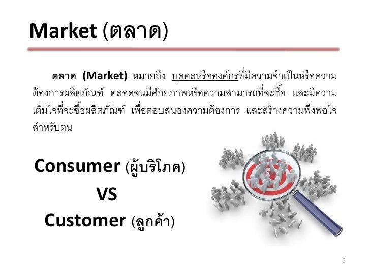 Market (ตลาด)      ตลาด (Market) หมายถึง บุคคลหรื อองค์กรที่มีความจาเป็ นหรื อความต้ องการผลิตภัณฑ์ ตลอดจนมีศกยภาพหรื อควา...