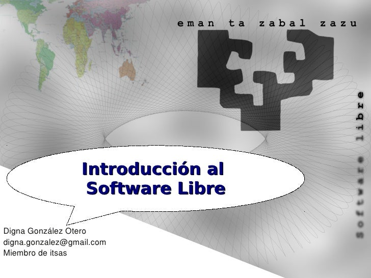 Introducción al                    Software Libre  Digna González Otero digna.gonzalez@gmail.com Miembro de itsas