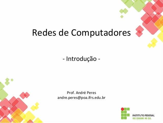 Redes de Computadores - Introdução - Prof. André Peres andre.peres@poa.ifrs.edu.br